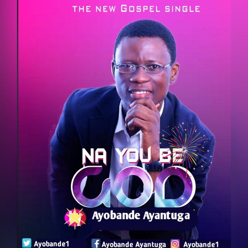 NA YOU BE GOD - Ayobami Ayantuga