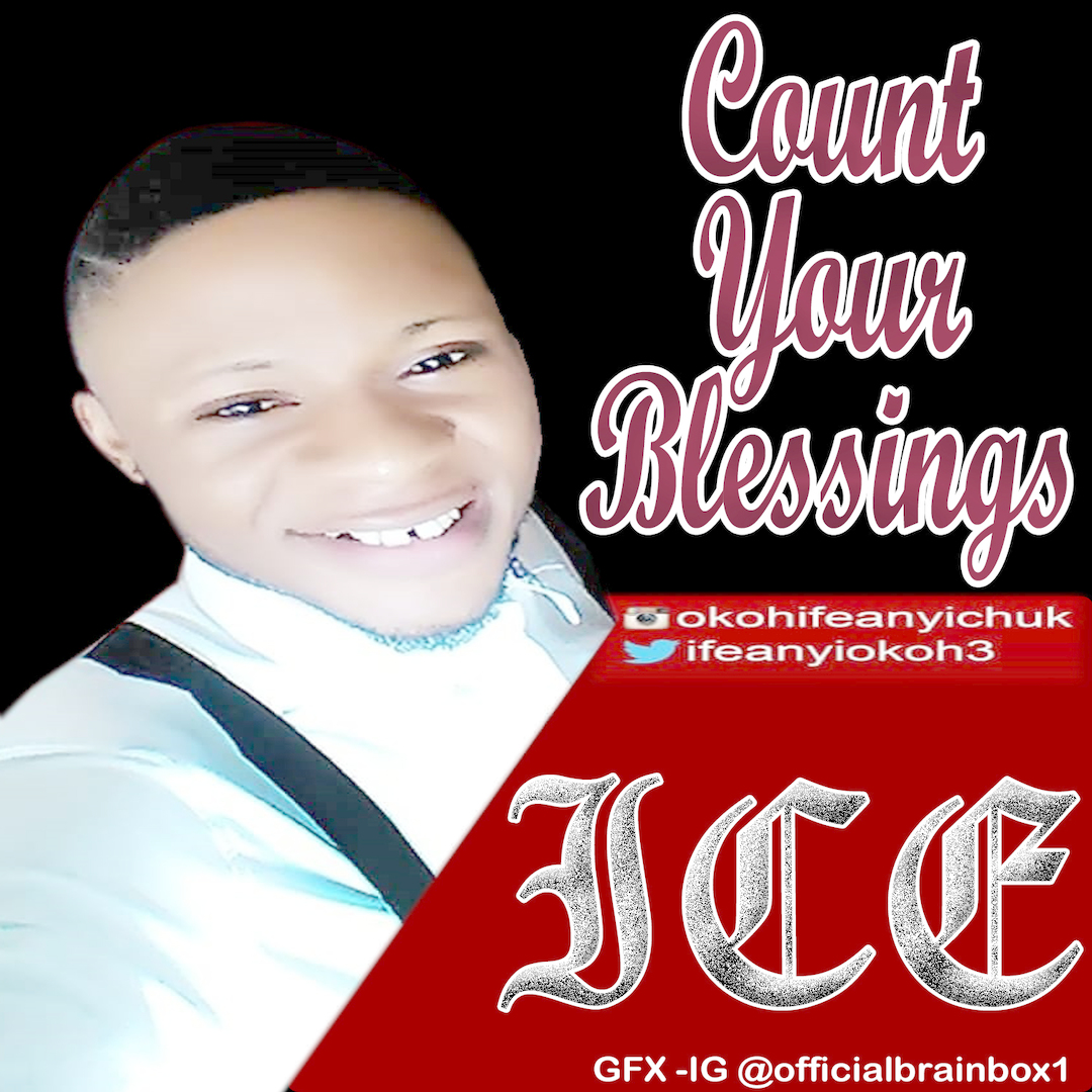 COUNT YOUR BLESSINGS - ICE  [@ifeanyiokoh3]