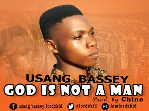 GOD IS NOT A MAN - Usang Bassey [@Lordzkid]