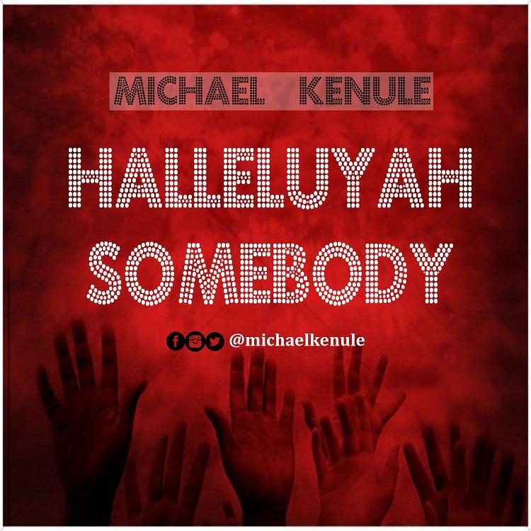 HALLELUYAH SOMEBODY - Michael Kenule   [@michaelkenule]