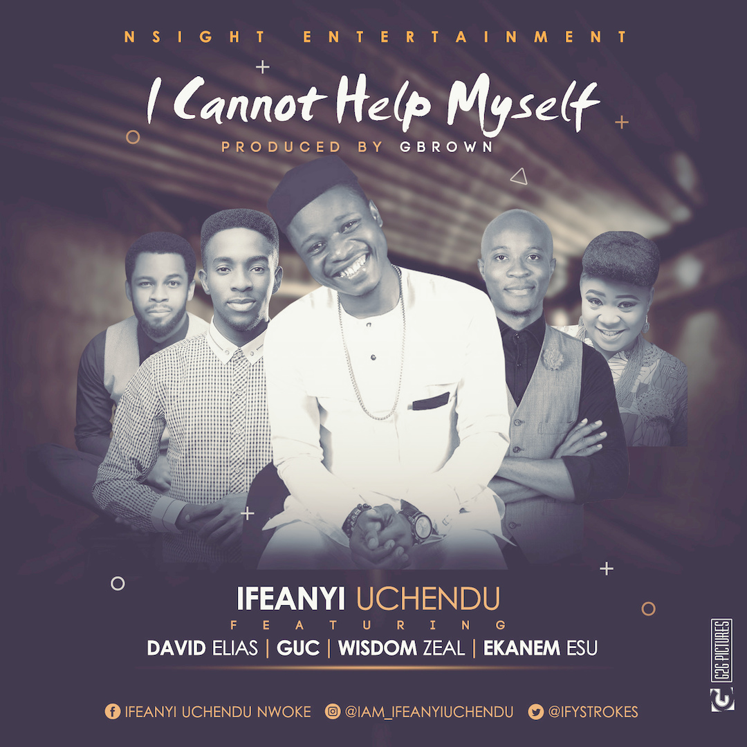 I CANNOT HELP MYSELF - Ifeanyi Uchendu [@ifystrokes] ft David Elias, GUC, Wisdom Zeal, Ekanem Esu