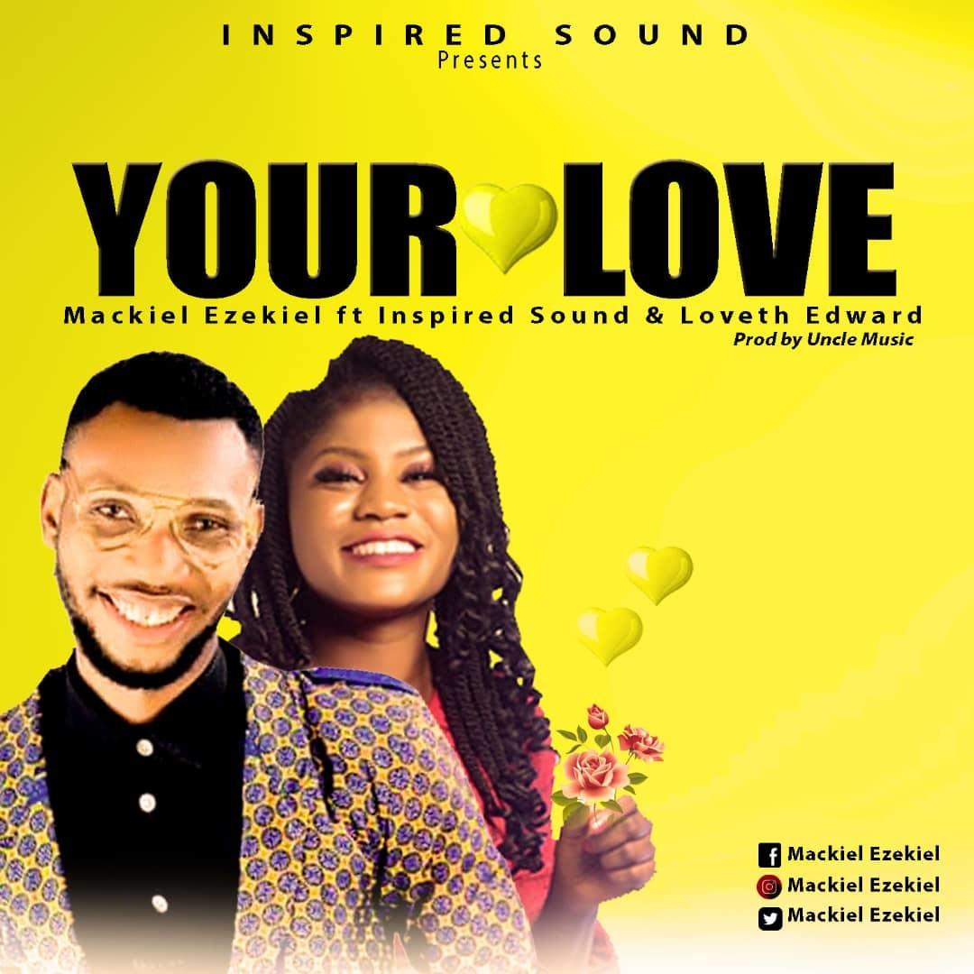 YOUR LOVE - Mackiel Ezekiel ft Loveth Edward x Inspired Sound  [@mackielezekiel5]