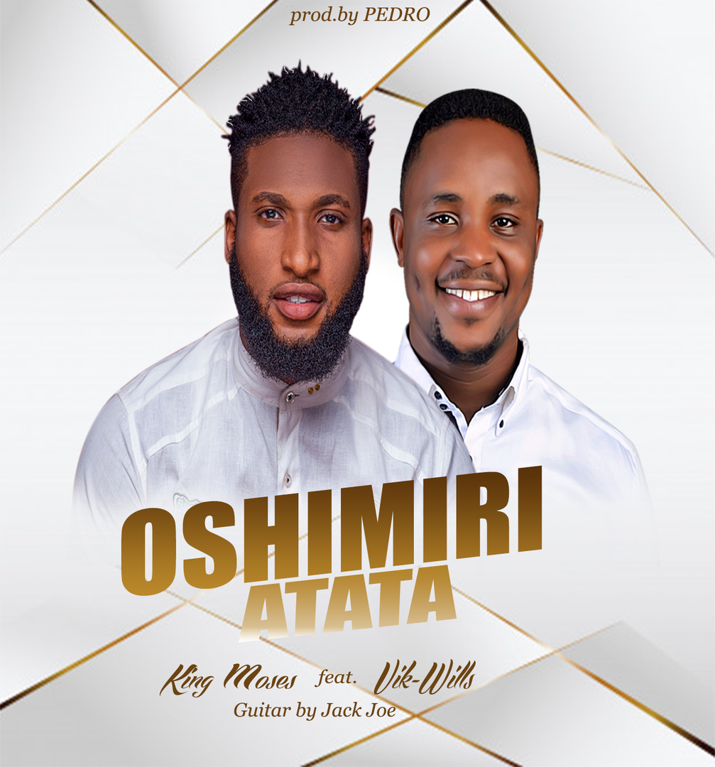 OSHIMIRI ATATA -  King Moses ft Vik-Wills