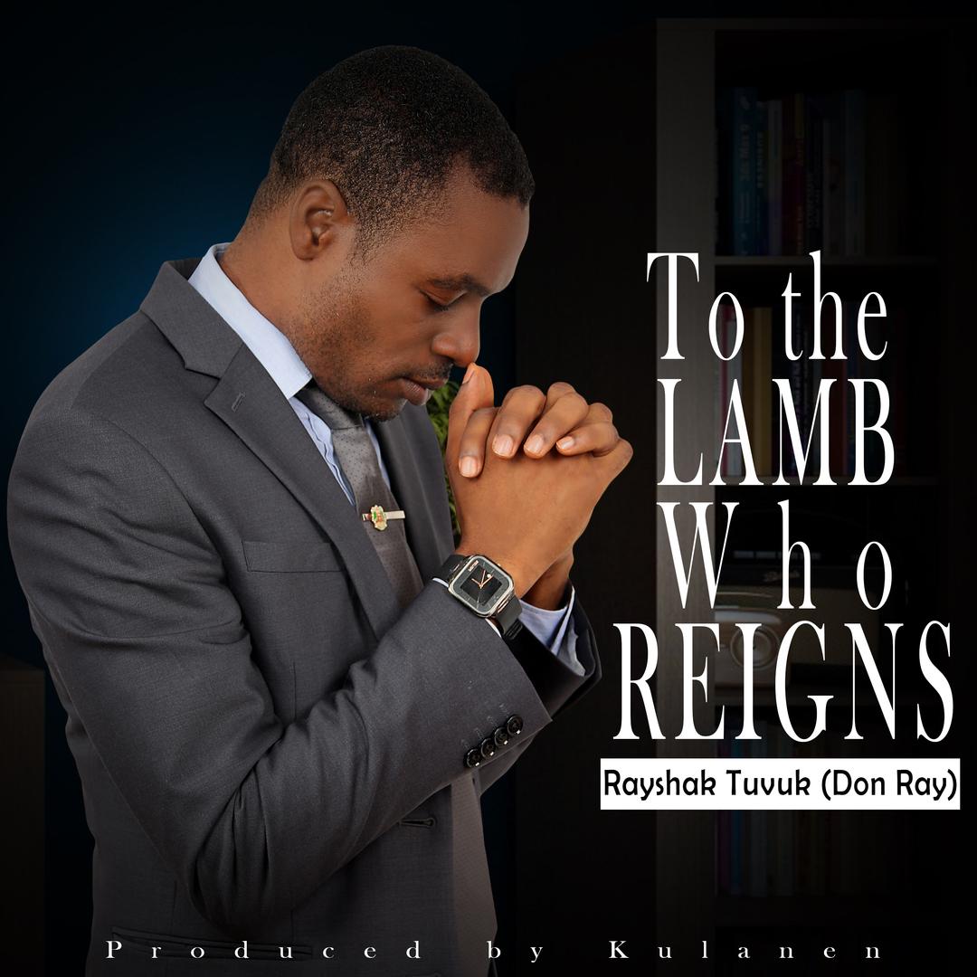 To The Lamb Who Reigns_Rayshak Tuvuk