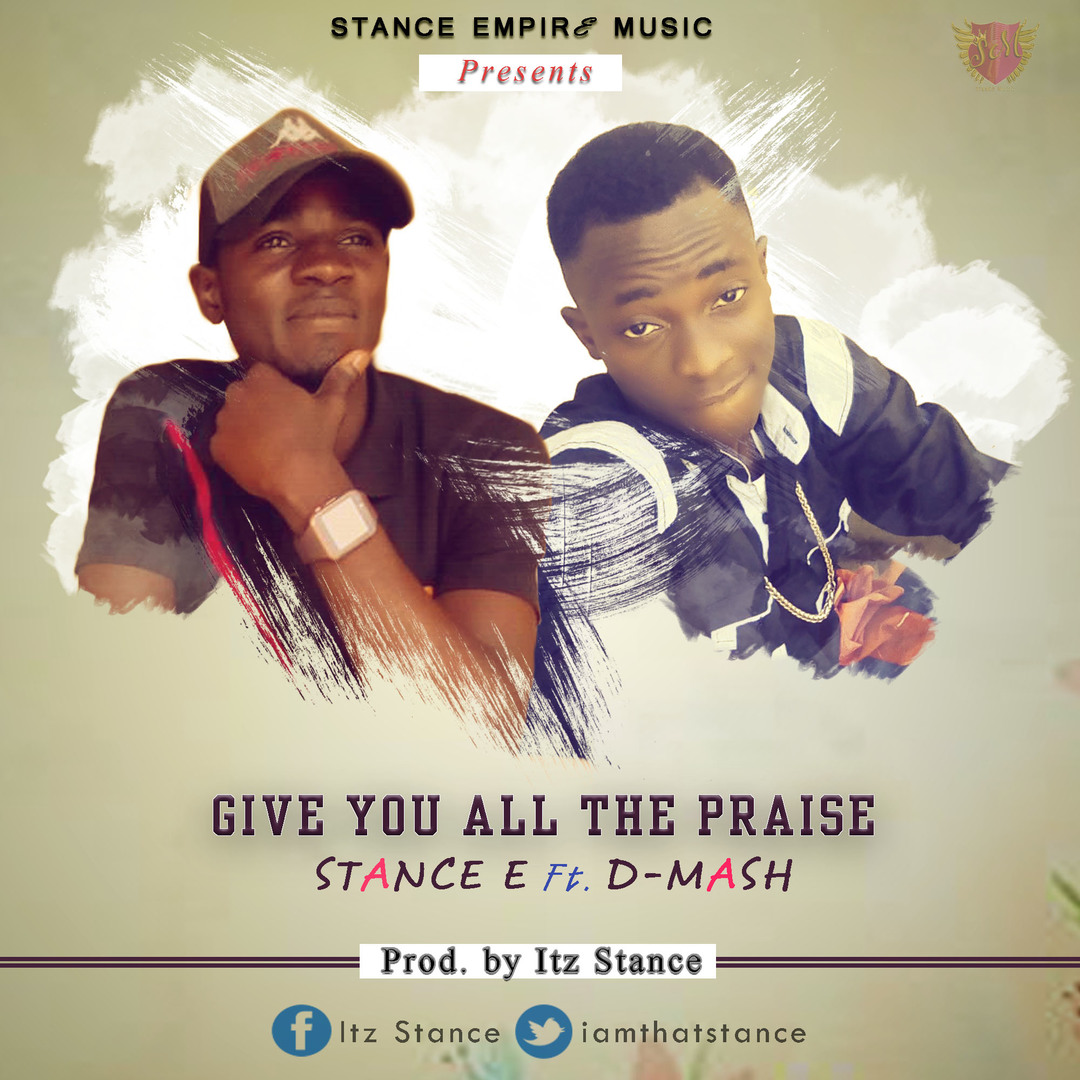 GIVE YOU ALL THE PRAISE - Stance E ft. D-Mash  [@iamthatstance]