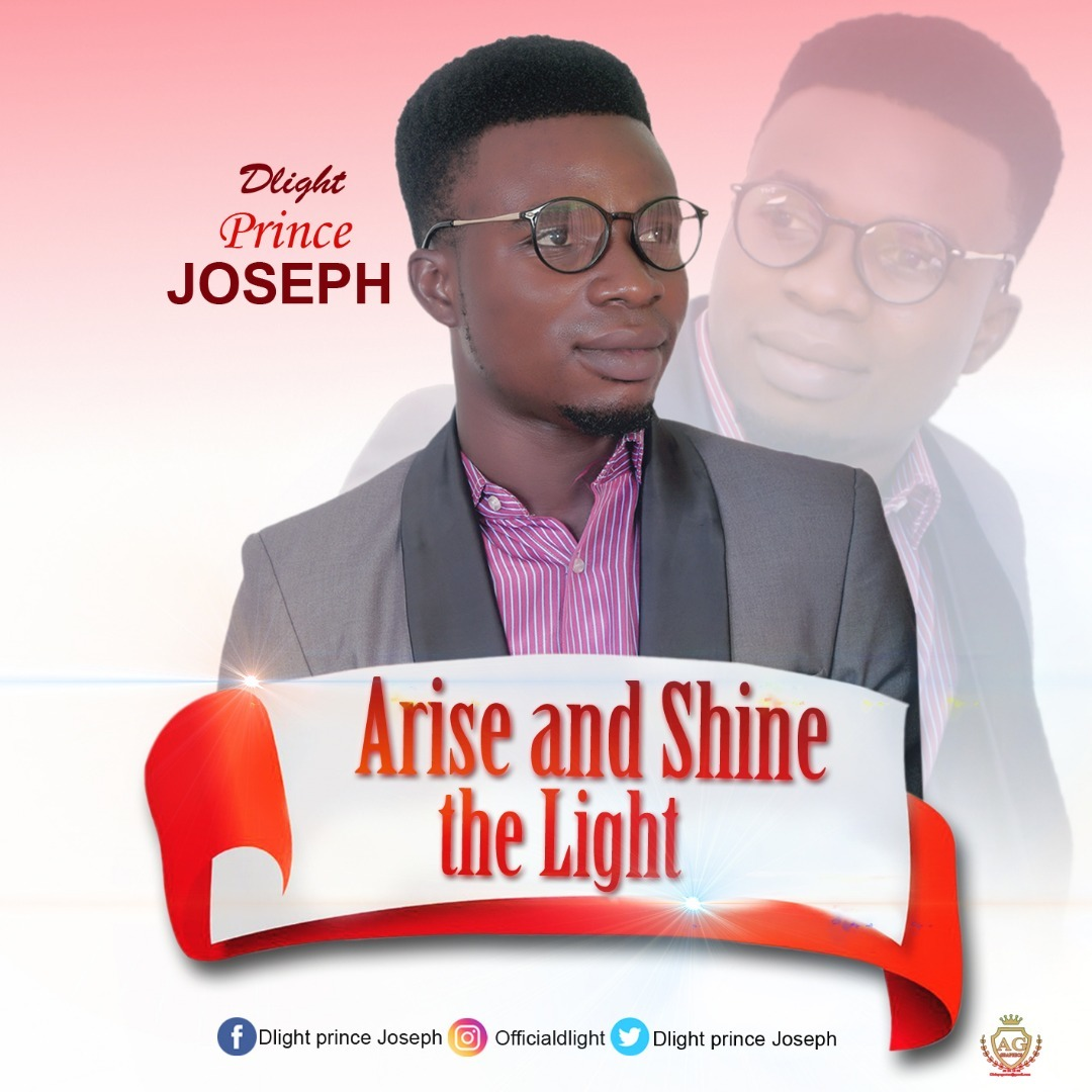 ARISE AND SHINE THE LIGHT - Dlight Prince Joseph  [@DlightJoseph]